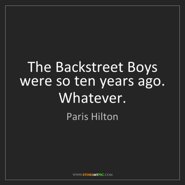 Paris Hilton: The Backstreet Boys were so ten years ago. Whatever.