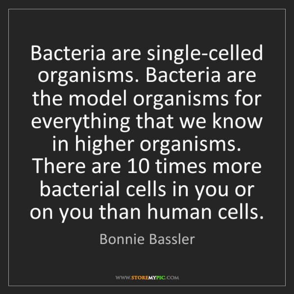 Bonnie Bassler: Bacteria are single-celled organisms. Bacteria are the...