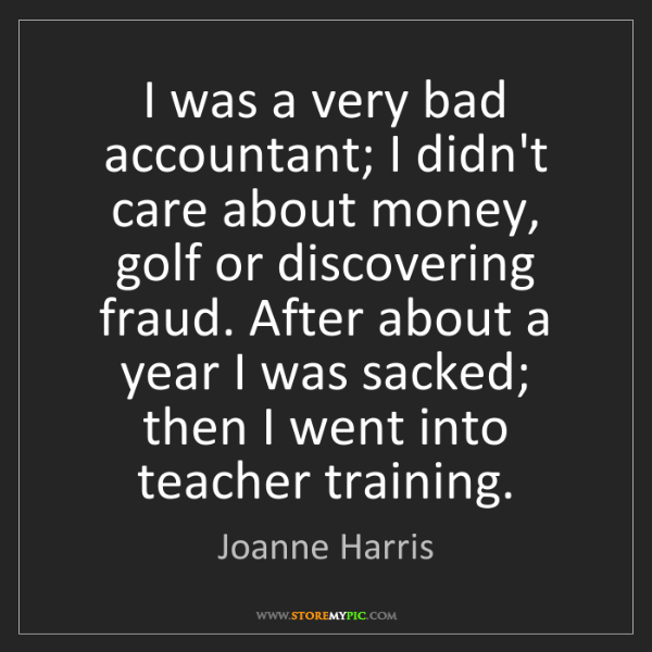 Joanne Harris: I was a very bad accountant; I didn't care about money,...