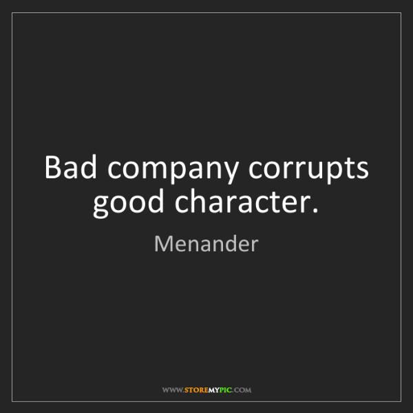 Menander: Bad company corrupts good character.
