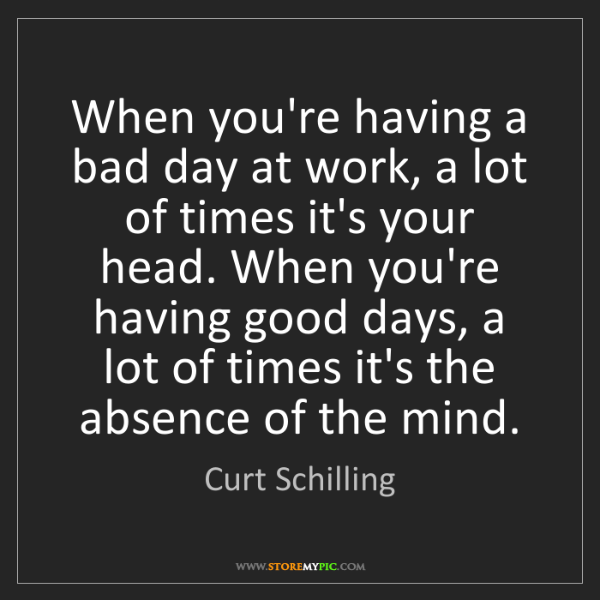 Curt Schilling: When you're having a bad day at work, a lot of times...