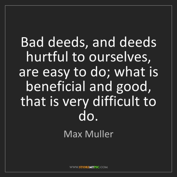 Max Muller: Bad deeds, and deeds hurtful to ourselves, are easy to...