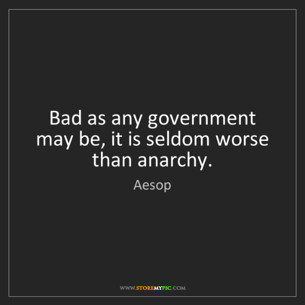 Aesop: Bad as any government may be, it is seldom worse than...