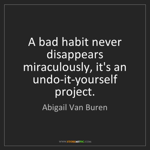 Abigail Van Buren: A bad habit never disappears miraculously, it's an undo-it-yourself...