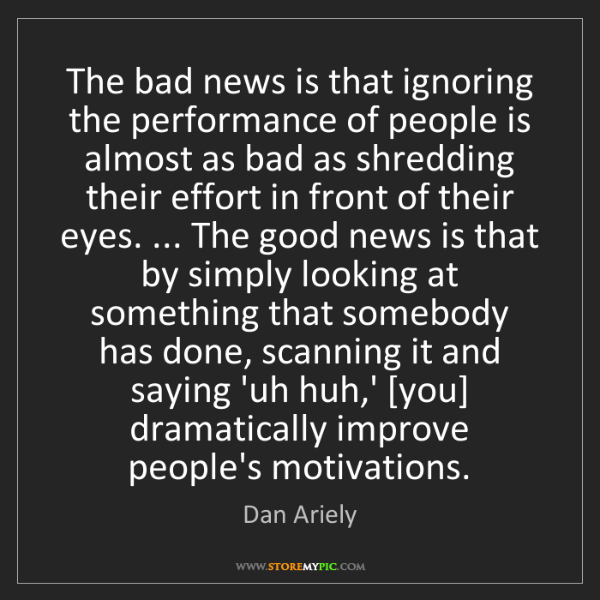Dan Ariely: The bad news is that ignoring the performance of people...