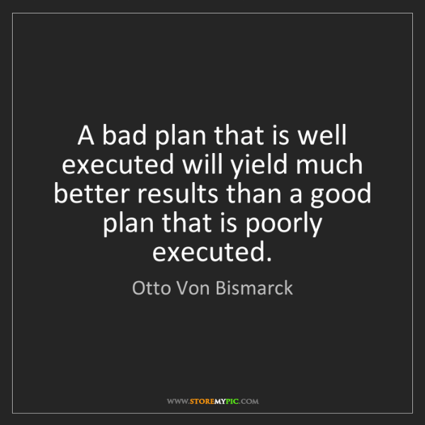 Otto Von Bismarck: A bad plan that is well executed will yield much better...