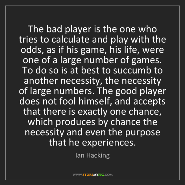 Ian Hacking: The bad player is the one who tries to calculate and...