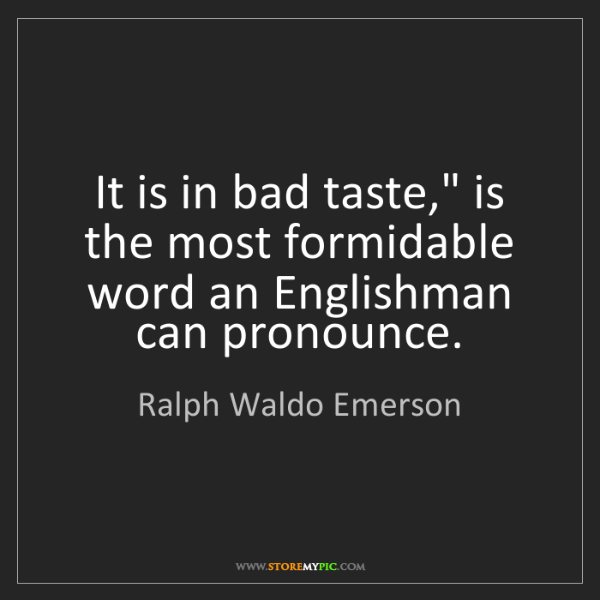 "Ralph Waldo Emerson: It is in bad taste,"" is the most formidable word an Englishman..."