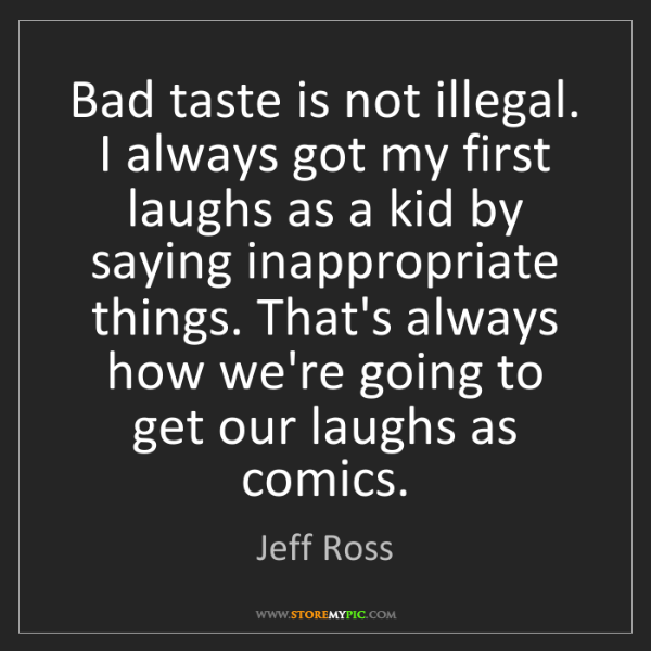 Jeff Ross: Bad taste is not illegal. I always got my first laughs...