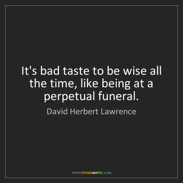 David Herbert Lawrence: It's bad taste to be wise all the time, like being at...