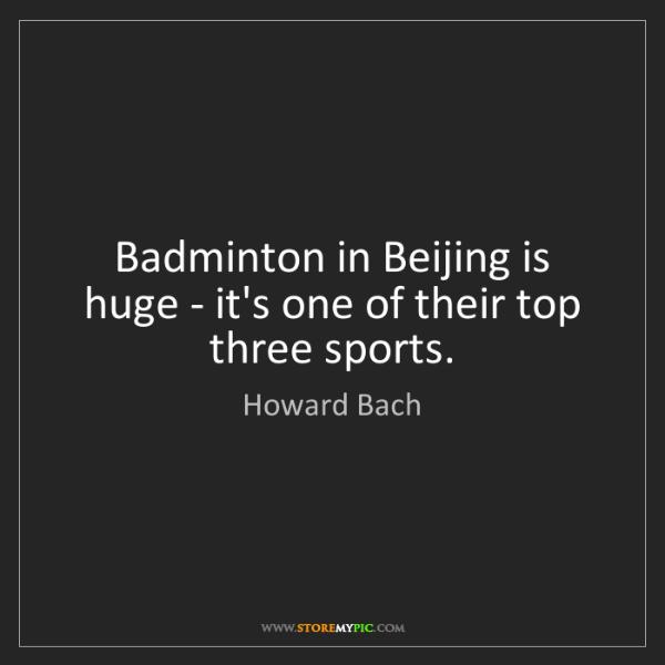Howard Bach: Badminton in Beijing is huge - it's one of their top...