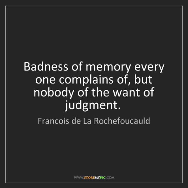 Francois de La Rochefoucauld: Badness of memory every one complains of, but nobody...
