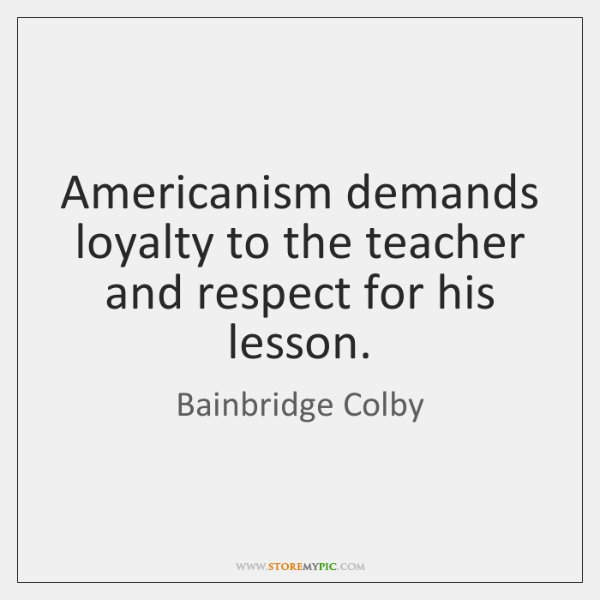 Americanism demands loyalty to the teacher and respect for his lesson.