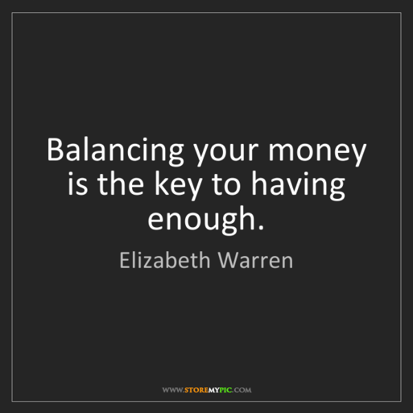 Elizabeth Warren: Balancing your money is the key to having enough.