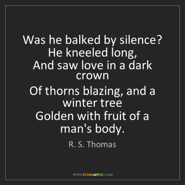 R. S. Thomas: Was he balked by silence? He kneeled long,   And saw...