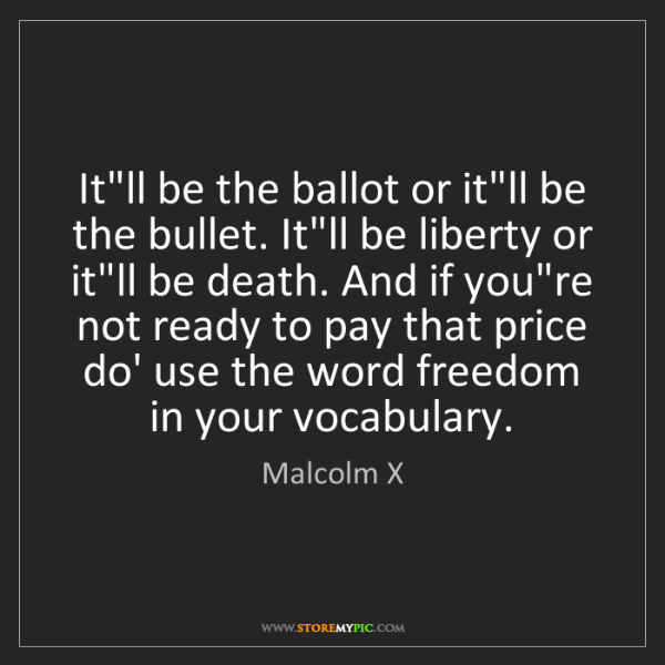 Malcolm X: It'll be the ballot or it'll be the bullet. It'll be...