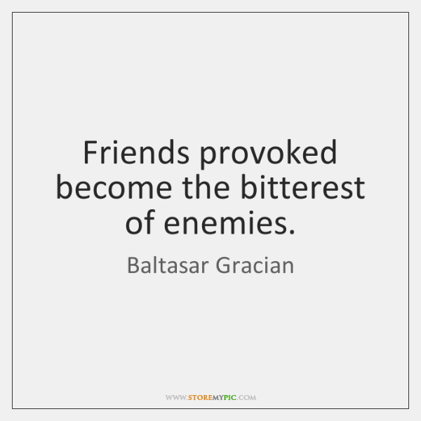 Friends provoked become the bitterest of enemies.