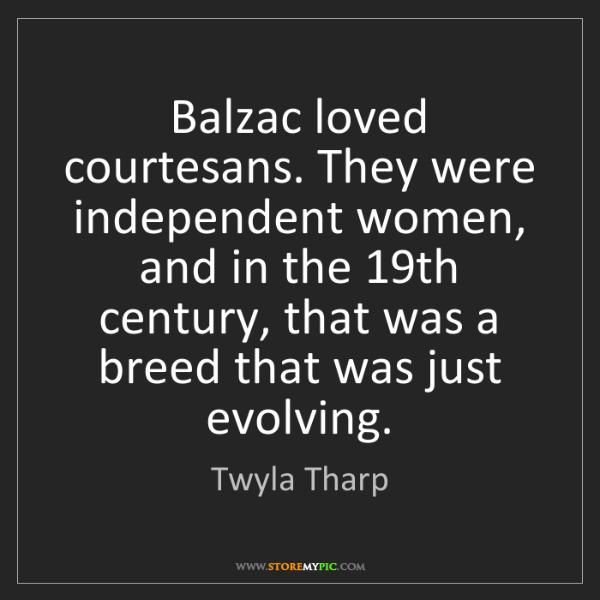 Twyla Tharp: Balzac loved courtesans. They were independent women,...