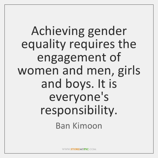 Achieving gender equality requires the engagement of women and men, girls and ...