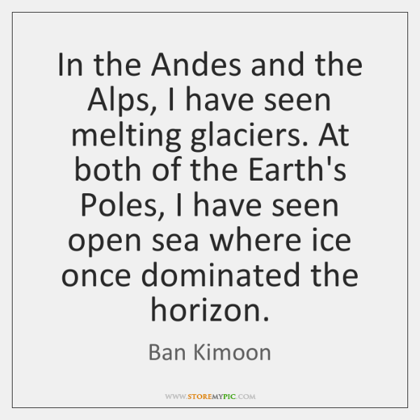 In the Andes and the Alps, I have seen melting glaciers. At ...