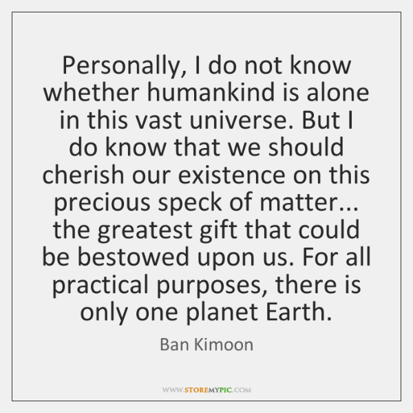 Personally, I do not know whether humankind is alone in this vast ...
