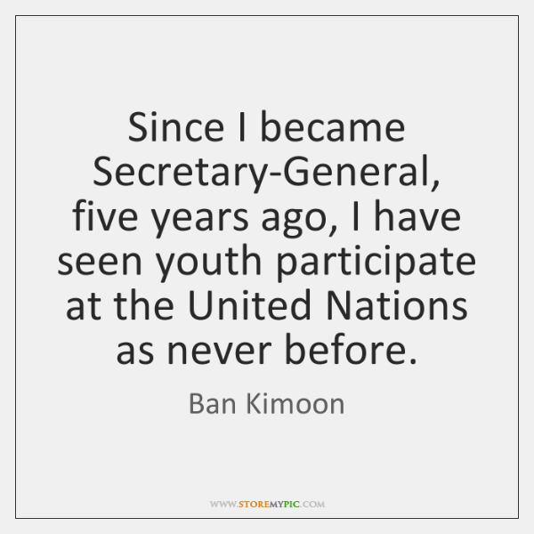 Since I became Secretary-General, five years ago, I have seen youth participate ...