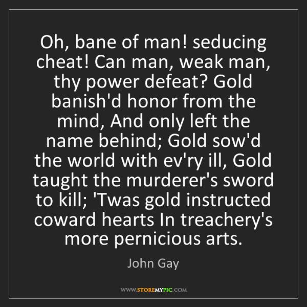 John Gay: Oh, bane of man! seducing cheat! Can man, weak man, thy...