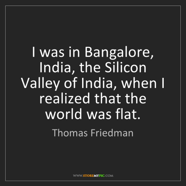 Thomas Friedman: I was in Bangalore, India, the Silicon Valley of India,...