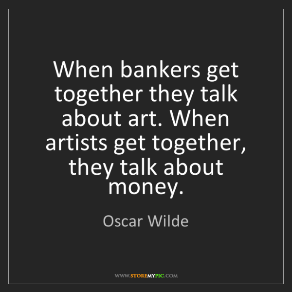 Oscar Wilde: When bankers get together they talk about art. When artists...