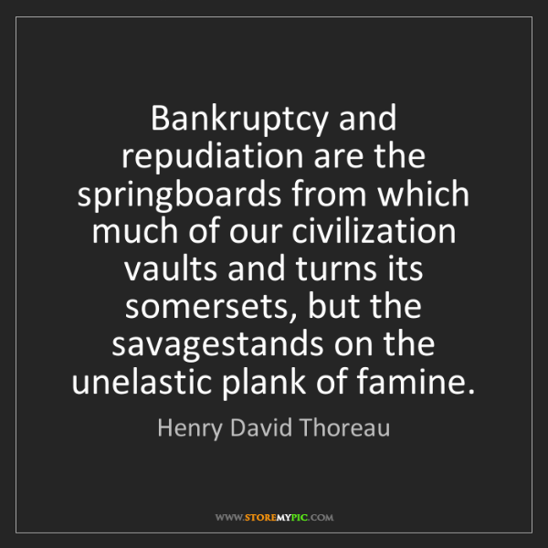 Henry David Thoreau: Bankruptcy and repudiation are the springboards from...