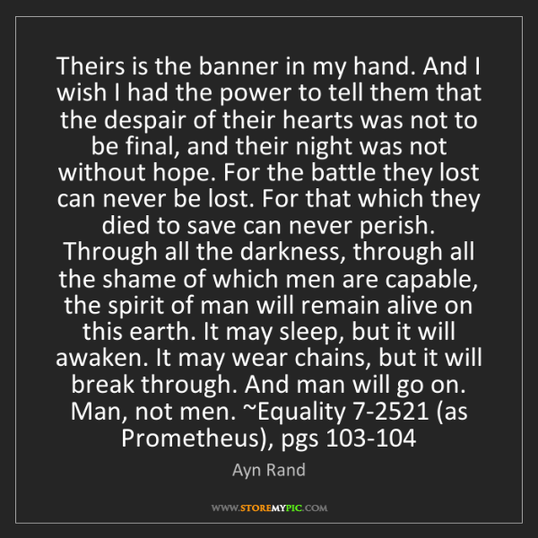 Ayn Rand: Theirs is the banner in my hand. And I wish I had the...
