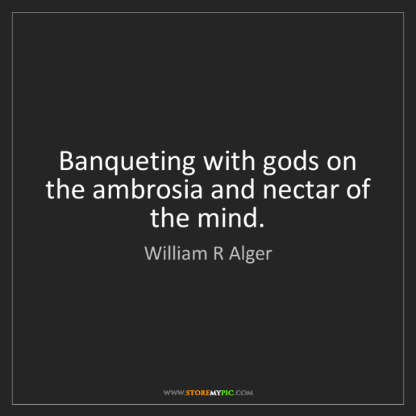 William R Alger: Banqueting with gods on the ambrosia and nectar of the...