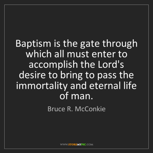 Bruce R. McConkie: Baptism is the gate through which all must enter to accomplish...