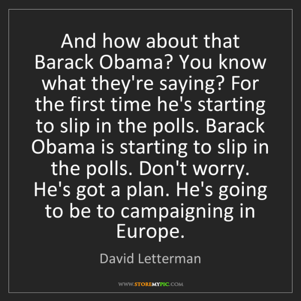 David Letterman: And how about that Barack Obama? You know what they're...