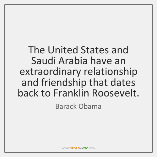 The United States and Saudi Arabia have an extraordinary relationship and friendship ...