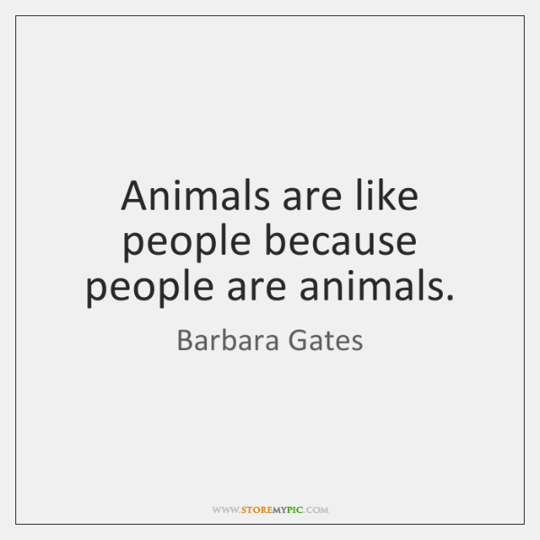 Animals are like people because people are animals.