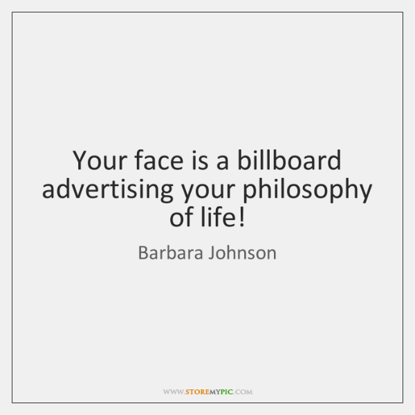 Your face is a billboard advertising your philosophy of life!