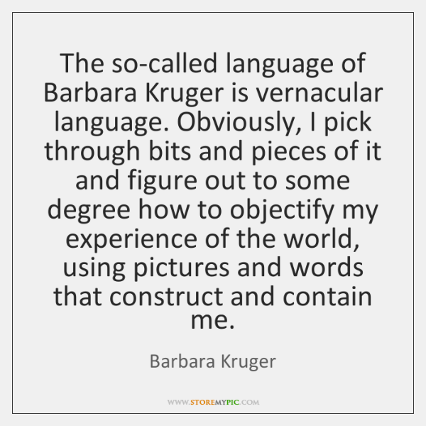 The so-called language of Barbara Kruger is vernacular language. Obviously, I pick ...