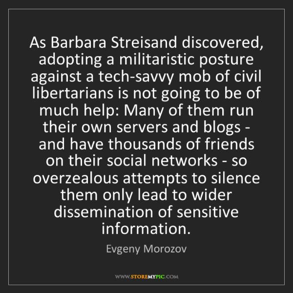 Evgeny Morozov: As Barbara Streisand discovered, adopting a militaristic...