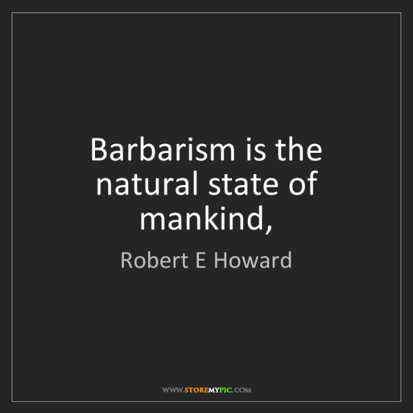 Robert E Howard: Barbarism is the natural state of mankind,