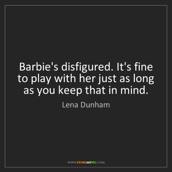 Lena Dunham: Barbie's disfigured. It's fine to play with her just...