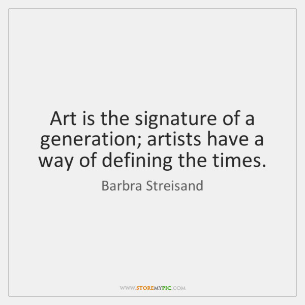 Art is the signature of a generation; artists have a way of ...