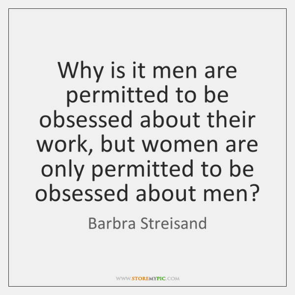 Why is it men are permitted to be obsessed about their work, ...