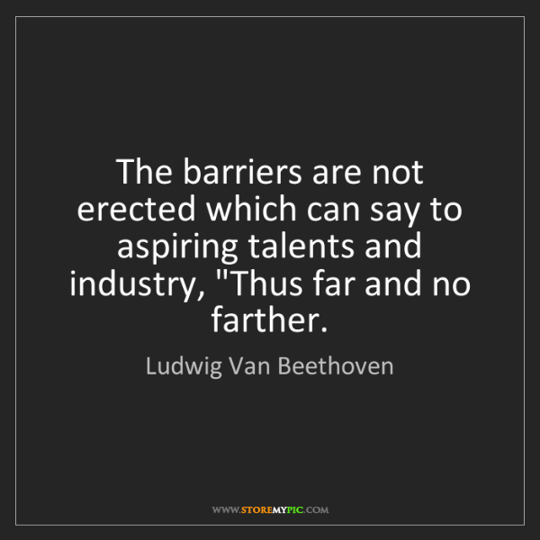 Ludwig Van Beethoven: The barriers are not erected which can say to aspiring...