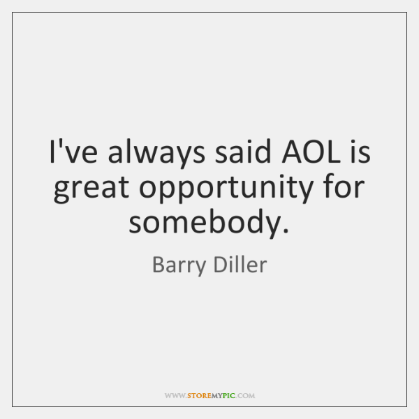 I've always said AOL is great opportunity for somebody.
