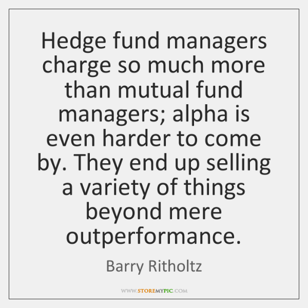 Hedge fund managers charge so much more than mutual fund managers; alpha ...