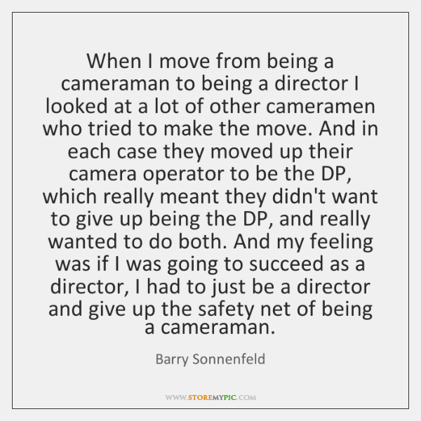 When I move from being a cameraman to being a director I ...