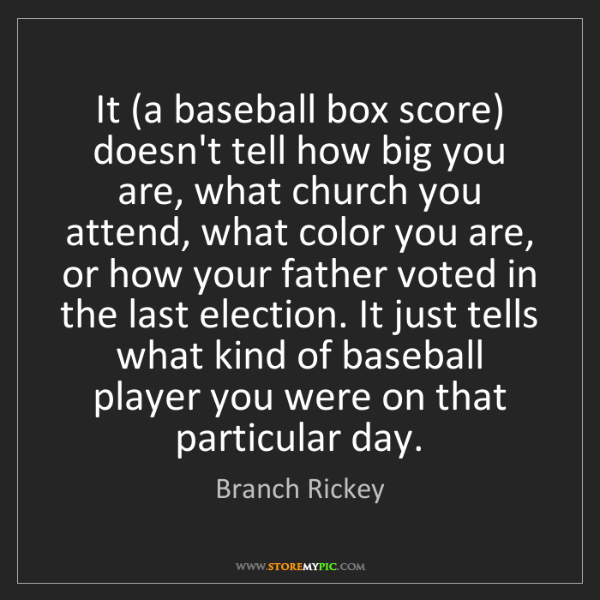 Branch Rickey: It (a baseball box score) doesn't tell how big you are,...