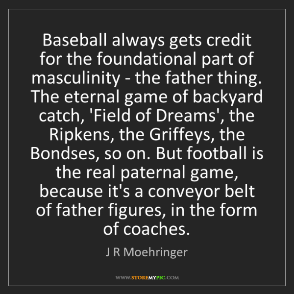 J R Moehringer: Baseball always gets credit for the foundational part...