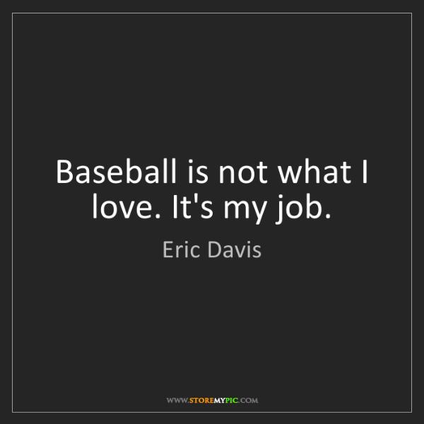 Eric Davis: Baseball is not what I love. It's my job.
